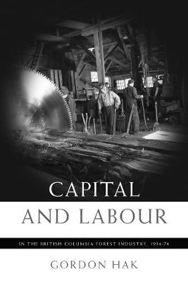 Capital and Labour in the British Columbia Forest Industry, 1934-74 (Hardback)