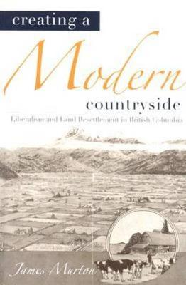 Creating a Modern Countryside: Liberalism and Land Resettlement in British Columbia - Nature | History | Society (Hardback)