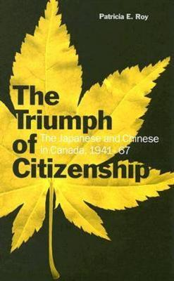 The Triumph of Citizenship: The Japanese and Chinese in Canada, 1941-67 (Hardback)