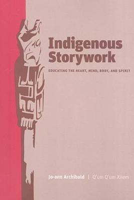 Indigenous Storywork: Educating the Heart, Mind, Body, and Spirit (Paperback)