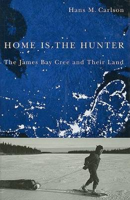 Home Is the Hunter: The James Bay Cree and Their Land - Nature | History | Society (Hardback)