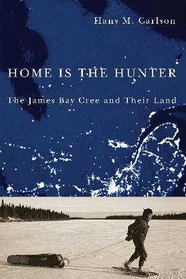 Home Is the Hunter: The James Bay Cree and Their Land - Nature | History | Society (Paperback)