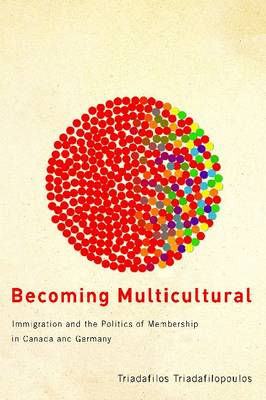 Becoming Multicultural: Immigration and the Politics of Membership in Canada and Germany (Hardback)