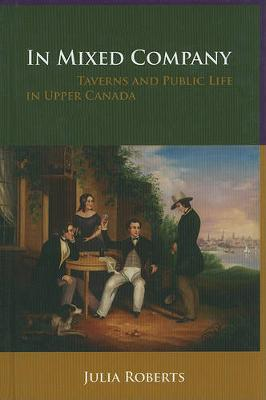 In Mixed Company: Taverns and Public Life in Upper Canada (Hardback)