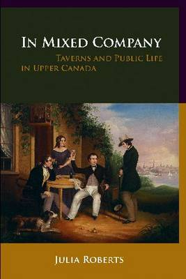 In Mixed Company: Taverns and Public Life in Upper Canada (Paperback)