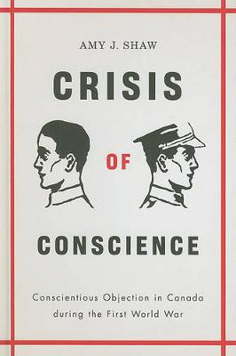 Crisis of Conscience: Conscientious Objection in Canada during the First World War - Studies in Canadian Military History (Hardback)