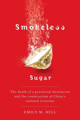 Smokeless Sugar: The Death of a Provincial Bureaucrat and the Construction of China's National Economy - Contemporary Chinese Studies (Hardback)