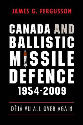 Canada and Ballistic Missile Defence, 1954-2009: Deja Vu All Over Again - Studies in Canadian Military History (Hardback)