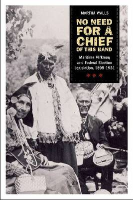No need of a chief for this band: The Maritime Mi'kmaq and Federal Electoral Legislation, 1899-1951 (Hardback)