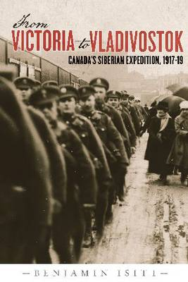 From Victoria to Vladivostok: Canada's Siberian Expedition, 1917-19 - Studies in Canadian Military History Series (Hardback)