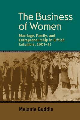 The Business of Women: Marriage, Family, and Entrepreneurship in British Columbia, 1901-51 (Hardback)