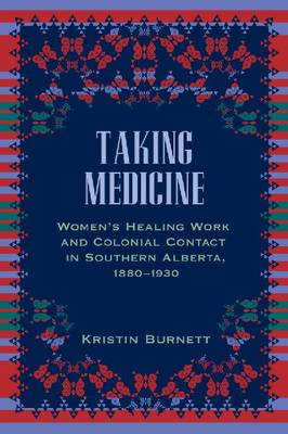 Taking Medicine: Women's Healing Work and Colonial Contact in Southern Alberta, 1880-1930 - Women and Indigenous Studies (Paperback)