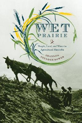 Wet Prairie: People, Land, and Water in Agricultural Manitoba - Nature | History | Society (Paperback)