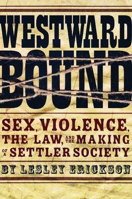 Westward Bound: Sex, Violence, the Law, and the Making of a Settler Society - Law and Society (Paperback)