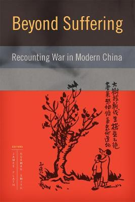 Beyond Suffering: Recounting War in Modern China - Contemporary Chinese Studies (Hardback)