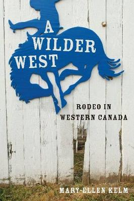 A Wilder West: Rodeo in Western Canada (Paperback)
