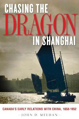 Chasing the Dragon in Shanghai: Canada's Early Relations with China, 1858-1952 (Paperback)