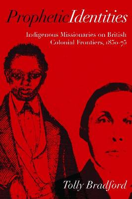 Prophetic Identities: Indigenous Missionaries on British Colonial Frontiers, 1850-75 (Paperback)