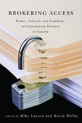 Brokering Access: Power, Politics, and Freedom of Information Process in Canada (Hardback)