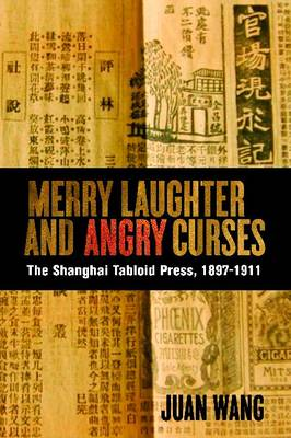Merry Laughter and Angry Curses: The Shanghai Tabloid Press, 1897-1911 - Contemporary Chinese Studies (Hardback)