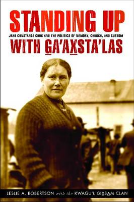 Standing Up with G̲a'ax̱sta'las: Jane Constance Cook and the Politics of Memory, Church, and Custom - Women and Indigenous Studies (Hardback)