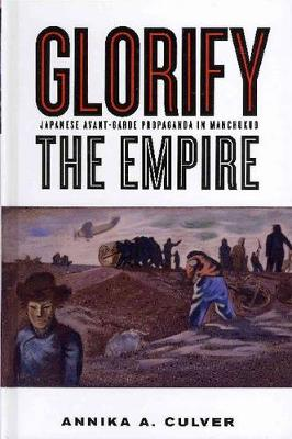 Glorify the Empire: Japanese Avant-Garde Propaganda in Manchukuo (Hardback)