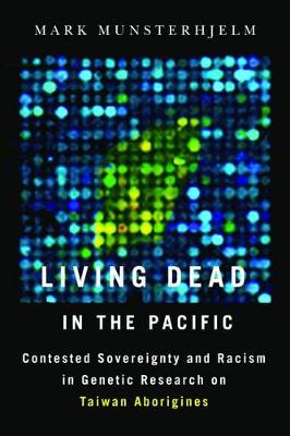 Living Dead in the Pacific: Contested Sovereignty and Racism in Genetic Research on Taiwan Aborigines (Paperback)