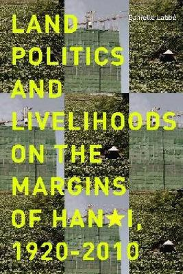 Land Politics and Livelihoods on the Margins of Hanoi, 1920-2010 (Hardback)