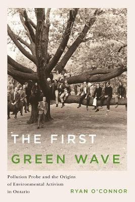 The First Green Wave: Pollution Probe and the Origins of Environmental Activism in Ontario - Nature | History | Society (Hardback)