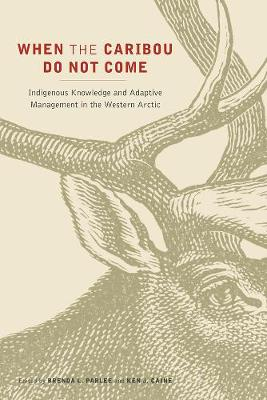 When the Caribou Do Not Come: Indigenous Knowledge and Adaptive Management in the Western Arctic (Hardback)
