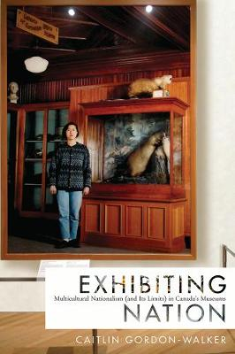 Exhibiting Nation: Multicultural Nationalism (and Its Limits) in Canada's Museums (Paperback)