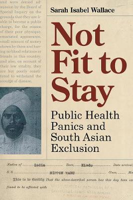 Not Fit to Stay: Public Health Panics and South Asian Exclusion (Hardback)