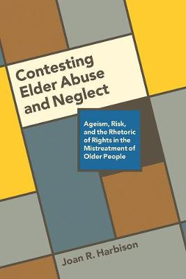 Contesting Elder Abuse and Neglect: Ageism, Risk, and the Rhetoric of Rights in the Mistreatment of Older People (Paperback)