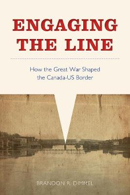 Engaging the Line: How the Great War Shaped the Canada-US Border - Studies in Canadian Military History (Hardback)