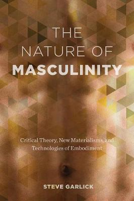 The Nature of Masculinity: Critical Theory, New Materialisms, and Technologies of Embodiment - Sexuality Studies (Hardback)