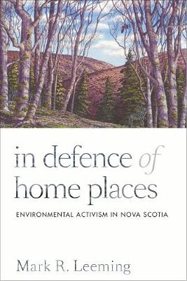 In Defence of Home Places: Environmental Activism in Nova Scotia - Nature   History   Society (Paperback)