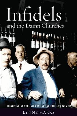 Infidels and the Damn Churches: Irreligion and Religion in Settler British Columbia (Hardback)