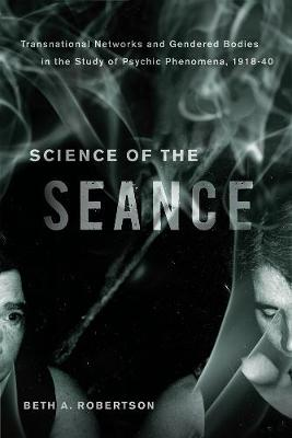 Science of the Seance: Transnational Networks and Gendered Bodies in the Study of Psychic Phenomena, 1918-40 (Hardback)