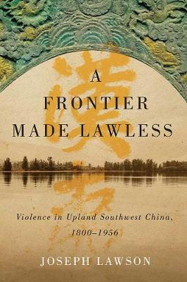 A Frontier Made Lawless: Violence in Upland Southwest China, 1800-1956 - Contemporary Chinese Studies (Hardback)