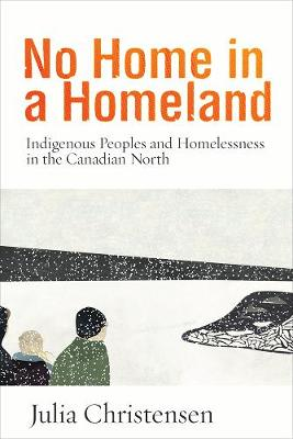 No Home in a Homeland: Indigenous Peoples and Homelessness in the Canadian North (Paperback)