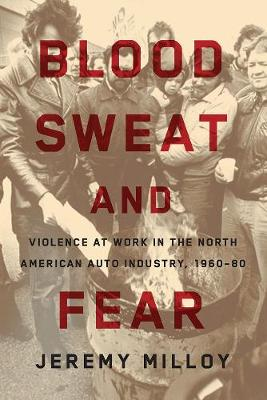 Blood, Sweat, and Fear: Violence at Work in the North American Auto Industry, 1960-80 (Paperback)