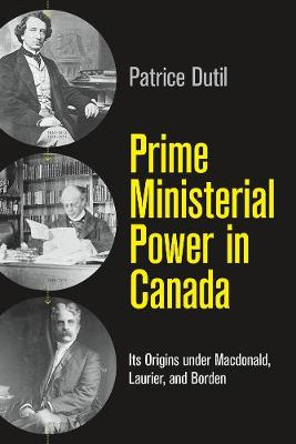 Prime Ministerial Power in Canada: Its Origins under Macdonald, Laurier, and Borden - The C.D. Howe Series in Canadian Political History (Paperback)
