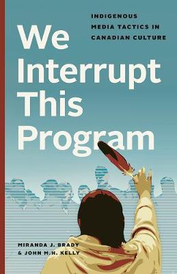 We Interrupt This Program: Indigenous Media Tactics in Canadian Culture (Hardback)