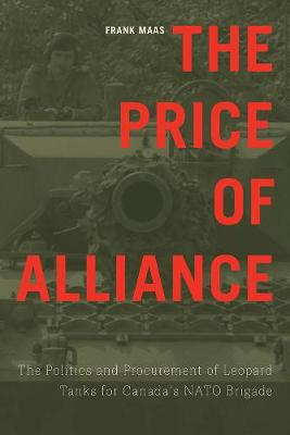 The Price of Alliance: The Politics and Procurement of Leopard Tanks for Canada's NATO Brigade - Studies in Canadian Military History (Hardback)