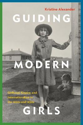 Guiding Modern Girls: Girlhood, Empire, and Internationalism in the 1920s and 1930s (Paperback)