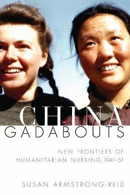 China Gadabouts: New Frontiers of Humanitarian Nursing, 1941-51 (Hardback)