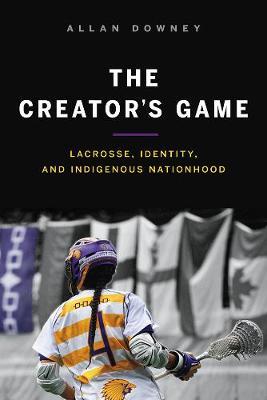 The Creator's Game: Lacrosse, Identity, and Indigenous Nationhood (Hardback)