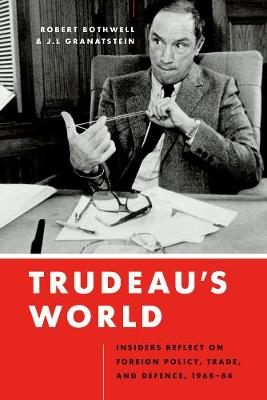 Trudeau's World: Insiders Reflect on Foreign Policy, Trade, and Defence, 1968-84 (Hardback)
