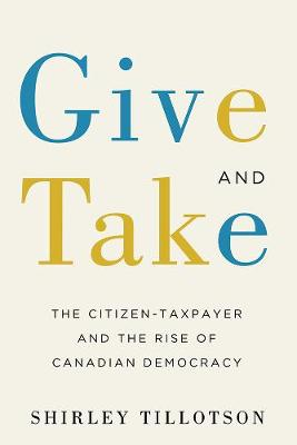 Give and Take: The Citizen-Taxpayer and the Rise of Canadian Democracy (Hardback)