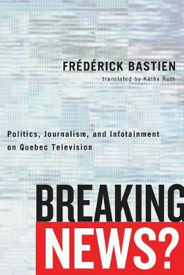 Breaking News?: Politics, Journalism, and Infotainment on Quebec Television - Communication, Strategy, and Politics (Hardback)